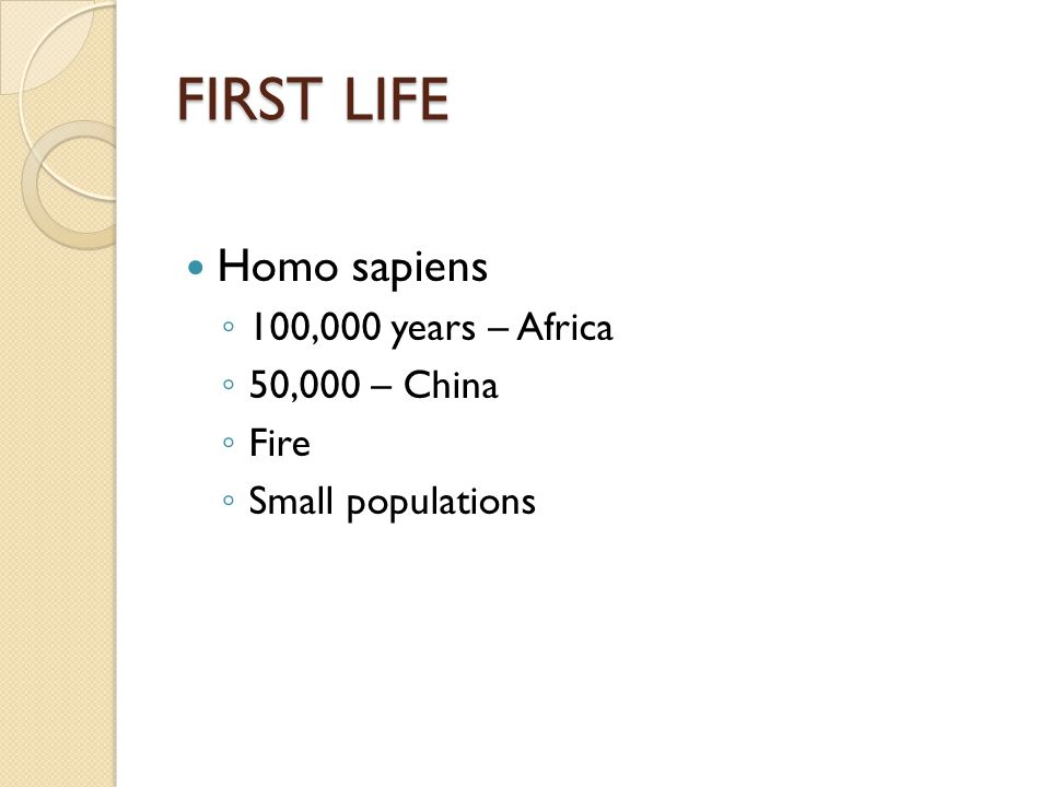 FIRST LIFE Homo sapiens ◦ 100,000 years – Africa ◦ 50,000 – China ◦ Fire ◦ Small populations