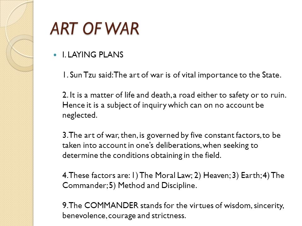 ART OF WAR I. LAYING PLANS 1. Sun Tzu said: The art of war is of vital importance to the State. 2. It is a matter of life and death, a road either to