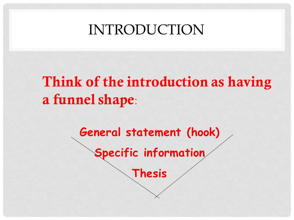 INTRODUCTION Think of the introduction as having a funnel shape : General statement (hook) Specific information Thesis