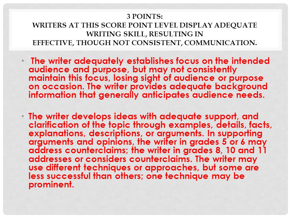 3 POINTS: WRITERS AT THIS SCORE POINT LEVEL DISPLAY ADEQUATE WRITING SKILL, RESULTING IN EFFECTIVE, THOUGH NOT CONSISTENT, COMMUNICATION.