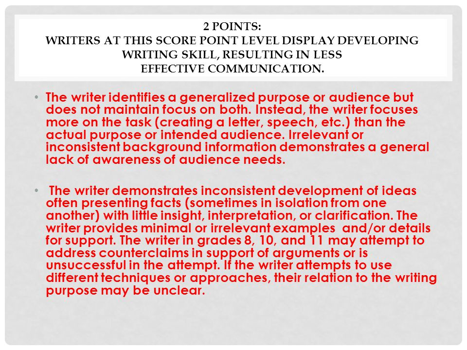 2 POINTS: WRITERS AT THIS SCORE POINT LEVEL DISPLAY DEVELOPING WRITING SKILL, RESULTING IN LESS EFFECTIVE COMMUNICATION.