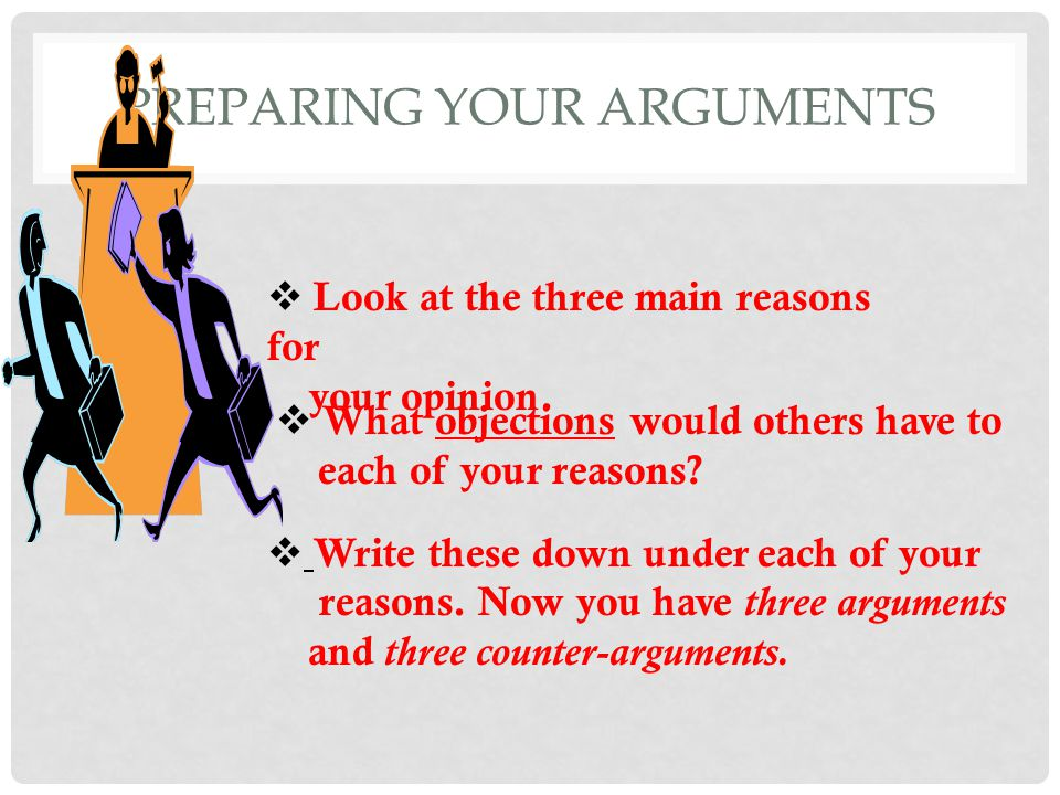 PREPARING YOUR ARGUMENTS  Look at the three main reasons for your opinion.