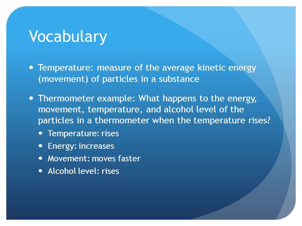 Vocabulary Temperature: measure of the average kinetic energy (movement) of particles in a substance Thermometer example: What happens to the energy, movement, temperature, and alcohol level of the particles in a thermometer when the temperature rises.
