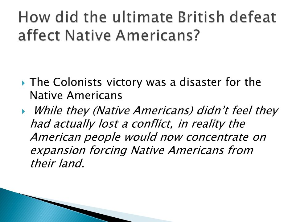  The Colonists victory was a disaster for the Native Americans  While they (Native Americans) didn't feel they had actually lost a conflict, in reality the American people would now concentrate on expansion forcing Native Americans from their land.