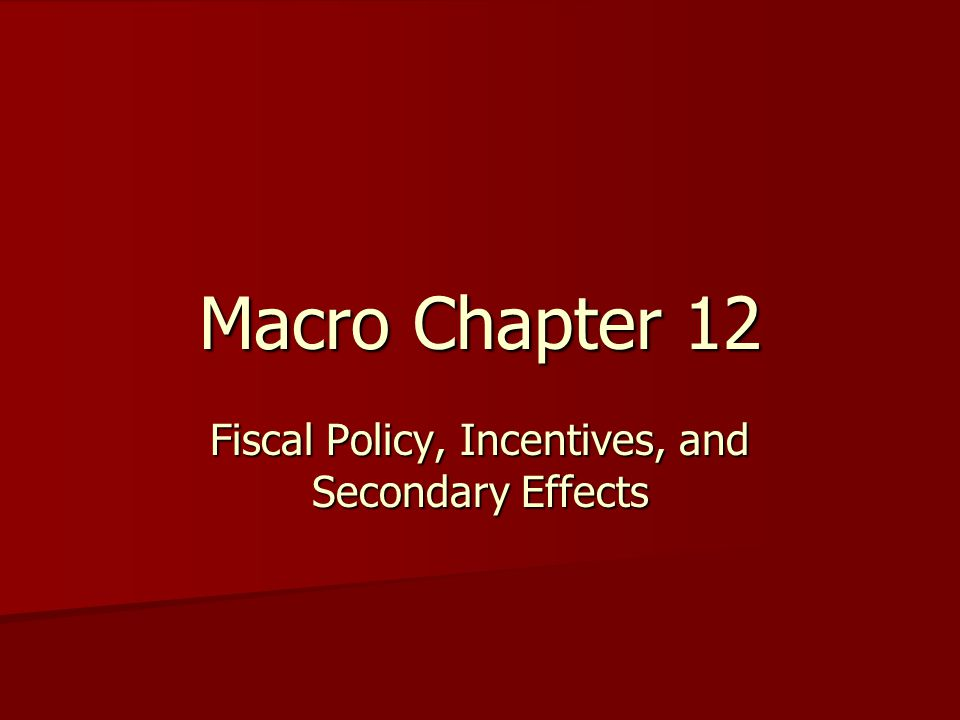 Macro Chapter 12 Fiscal Policy, Incentives, and Secondary Effects