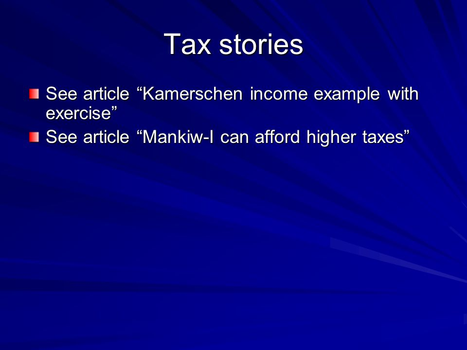 Tax stories See article Kamerschen income example with exercise See article Mankiw-I can afford higher taxes