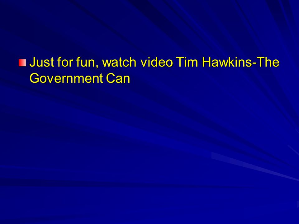Just for fun, watch video Tim Hawkins-The Government Can