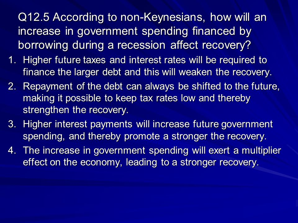 Q12.5 According to non-Keynesians, how will an increase in government spending financed by borrowing during a recession affect recovery.