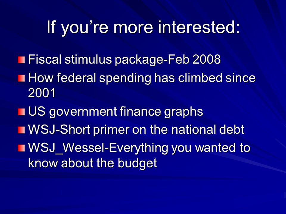 If you're more interested: Fiscal stimulus package-Feb 2008 How federal spending has climbed since 2001 US government finance graphs WSJ-Short primer on the national debt WSJ_Wessel-Everything you wanted to know about the budget