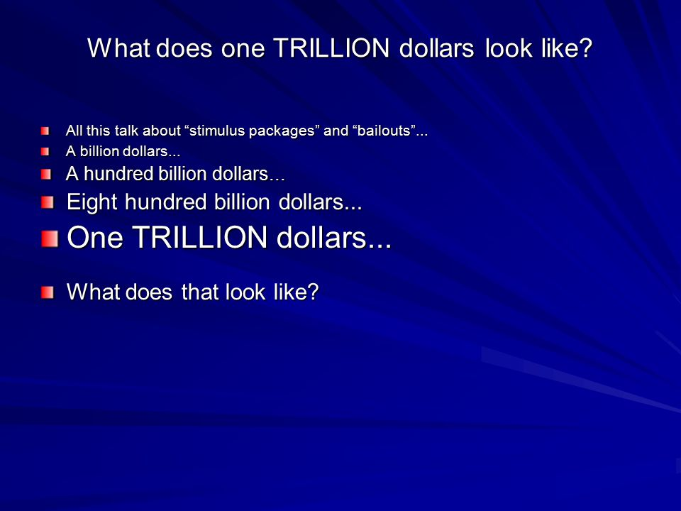 What does one TRILLION dollars look like. All this talk about stimulus packages and bailouts ...