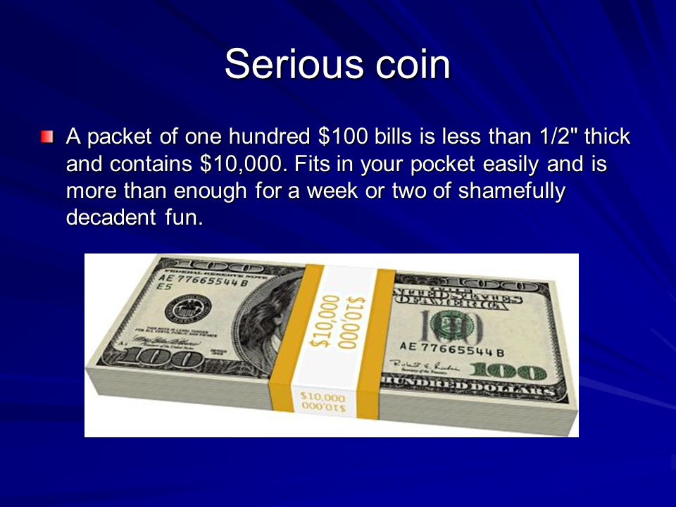 Serious coin A packet of one hundred $100 bills is less than 1/2 thick and contains $10,000.