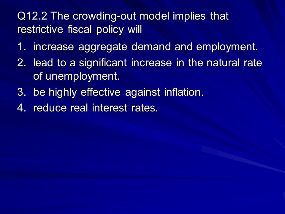 Q12.2 The crowding-out model implies that restrictive fiscal policy will 1.increase aggregate demand and employment.