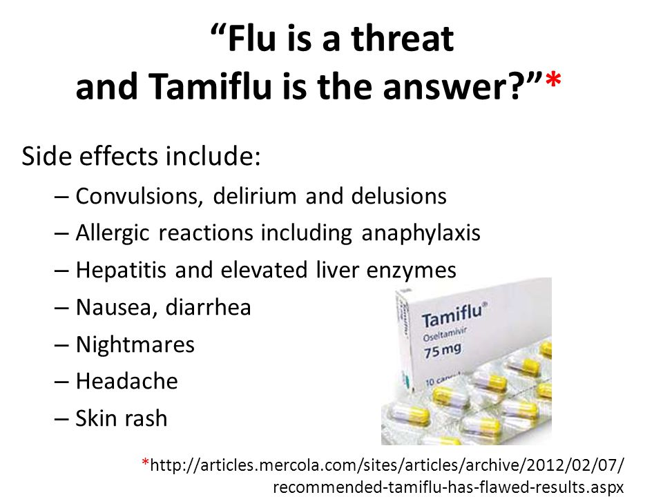 *http://articles.mercola.com/sites/articles/archive/2012/02/07/ recommended-tamiflu-has-flawed-results.aspx Flu is a threat and Tamiflu is the answer? * Side effects include: – Convulsions, delirium and delusions – Allergic reactions including anaphylaxis – Hepatitis and elevated liver enzymes – Nausea, diarrhea – Nightmares – Headache – Skin rash