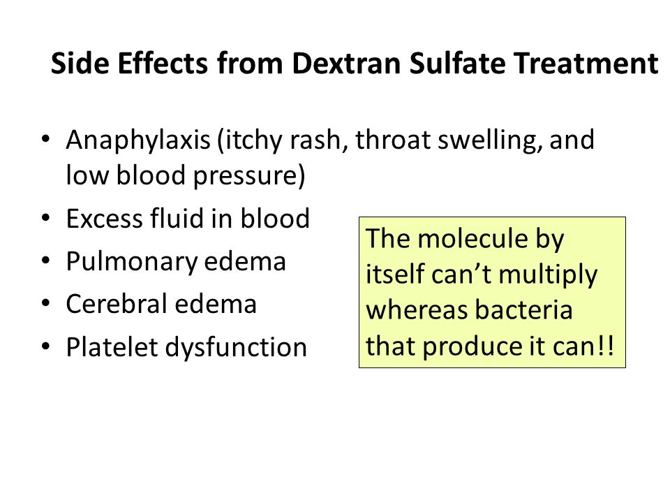 Side Effects from Dextran Sulfate Treatment Anaphylaxis (itchy rash, throat swelling, and low blood pressure) Excess fluid in blood Pulmonary edema Cerebral edema Platelet dysfunction The molecule by itself can't multiply whereas bacteria that produce it can!!