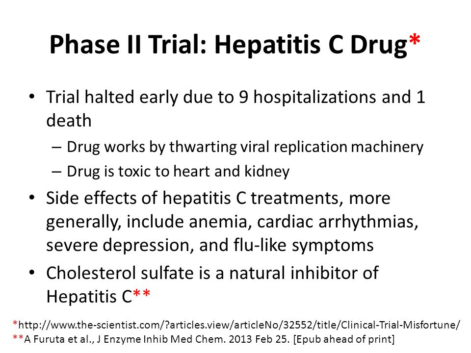 Phase II Trial: Hepatitis C Drug* Trial halted early due to 9 hospitalizations and 1 death – Drug works by thwarting viral replication machinery – Drug is toxic to heart and kidney Side effects of hepatitis C treatments, more generally, include anemia, cardiac arrhythmias, severe depression, and flu-like symptoms Cholesterol sulfate is a natural inhibitor of Hepatitis C** *http://www.the-scientist.com/?articles.view/articleNo/32552/title/Clinical-Trial-Misfortune/ **A Furuta et al., J Enzyme Inhib Med Chem.