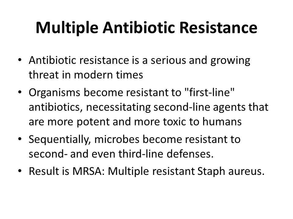 Multiple Antibiotic Resistance Antibiotic resistance is a serious and growing threat in modern times Organisms become resistant to first-line antibiotics, necessitating second-line agents that are more potent and more toxic to humans Sequentially, microbes become resistant to second- and even third-line defenses.