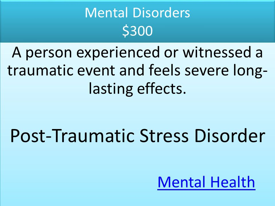 Mental Disorders $300 A person experienced or witnessed a traumatic event and feels severe long- lasting effects. Post-Traumatic Stress Disorder Menta