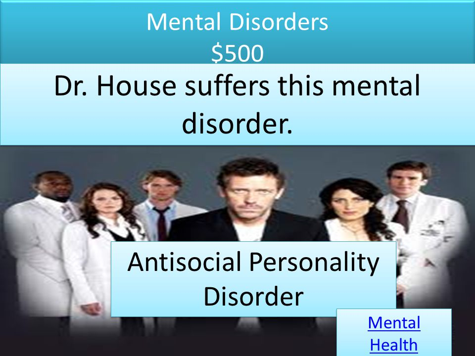 Mental Disorders $500 Dr. House suffers this mental disorder. Antisocial Personality Disorder Mental Health Mental Health