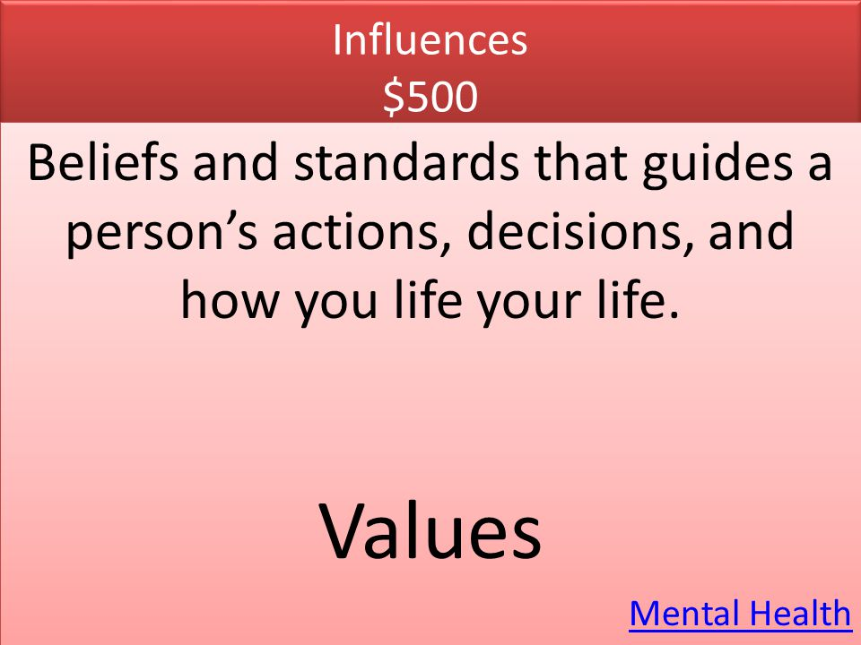 Influences $500 Beliefs and standards that guides a person's actions, decisions, and how you life your life. Values Mental Health Beliefs and standard
