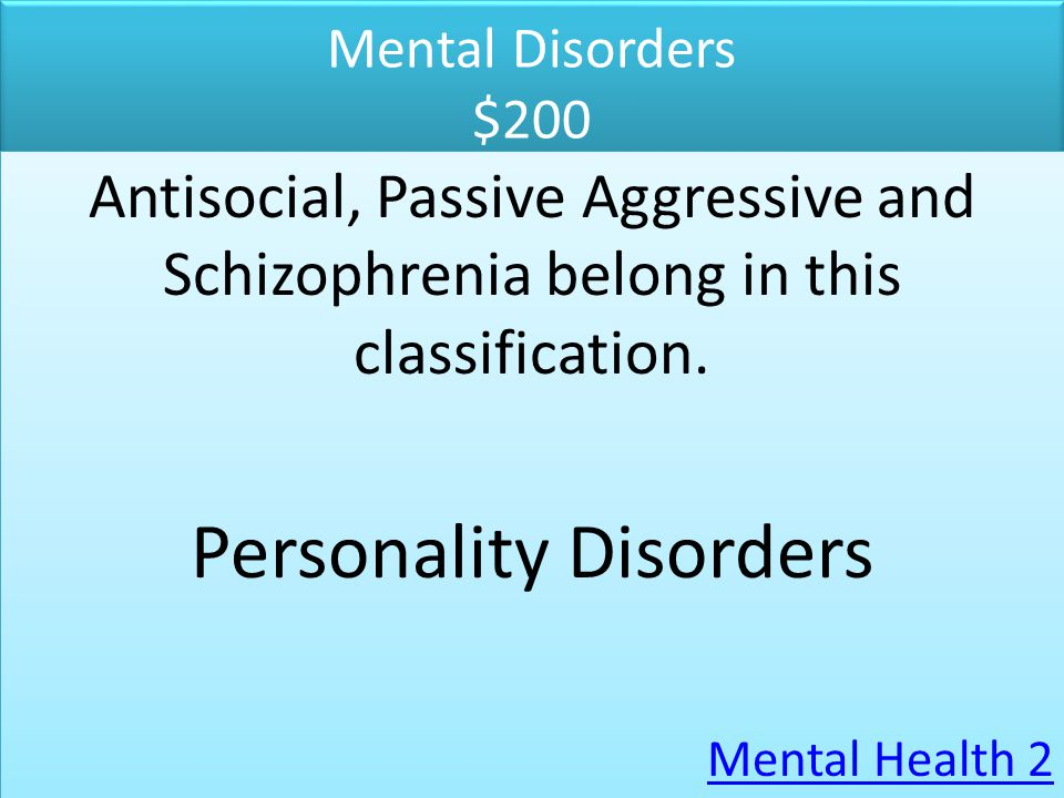 Mental Disorders $200 Antisocial, Passive Aggressive and Schizophrenia belong in this classification. Personality Disorders Mental Health 2 Antisocial