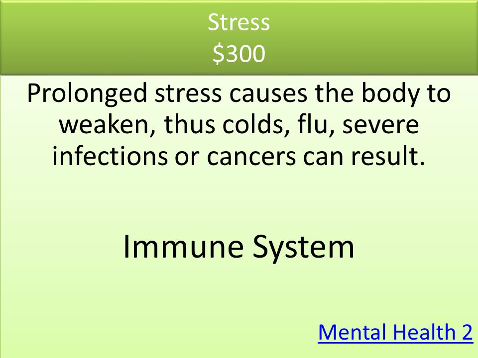 Stress $300 Prolonged stress causes the body to weaken, thus colds, flu, severe infections or cancers can result. Immune System Mental Health 2 Prolon