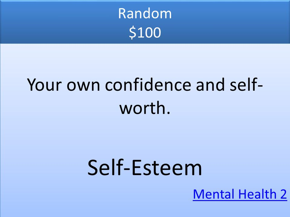 Random $100 Your own confidence and self- worth. Self-Esteem Mental Health 2 Your own confidence and self- worth. Self-Esteem Mental Health 2