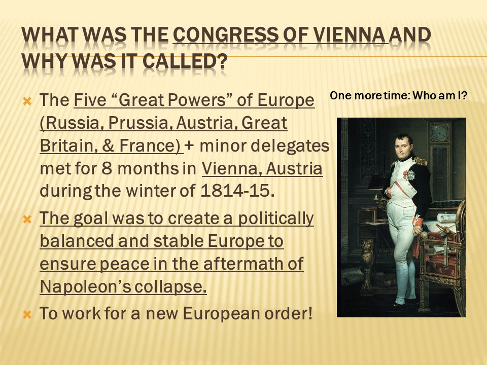 """ The Five """"Great Powers"""" of Europe (Russia, Prussia, Austria, Great Britain, & France) + minor delegates met for 8 months in Vienna, Austria during t"""