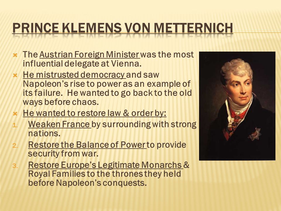 The Austrian Foreign Minister was the most influential delegate at Vienna.  He mistrusted democracy and saw Napoleon's rise to power as an example