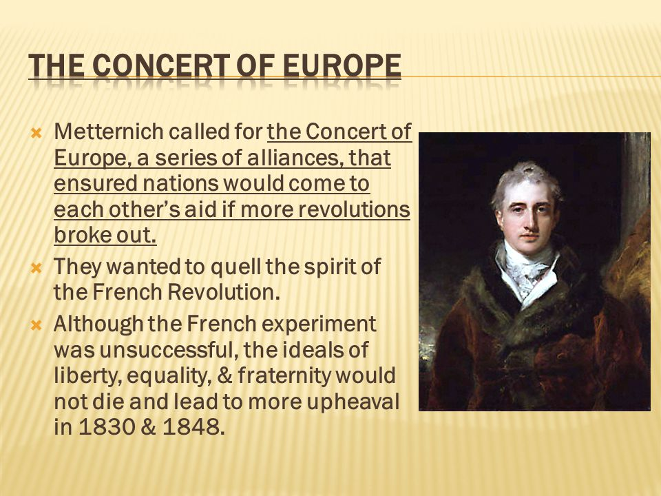  Metternich called for the Concert of Europe, a series of alliances, that ensured nations would come to each other's aid if more revolutions broke out.