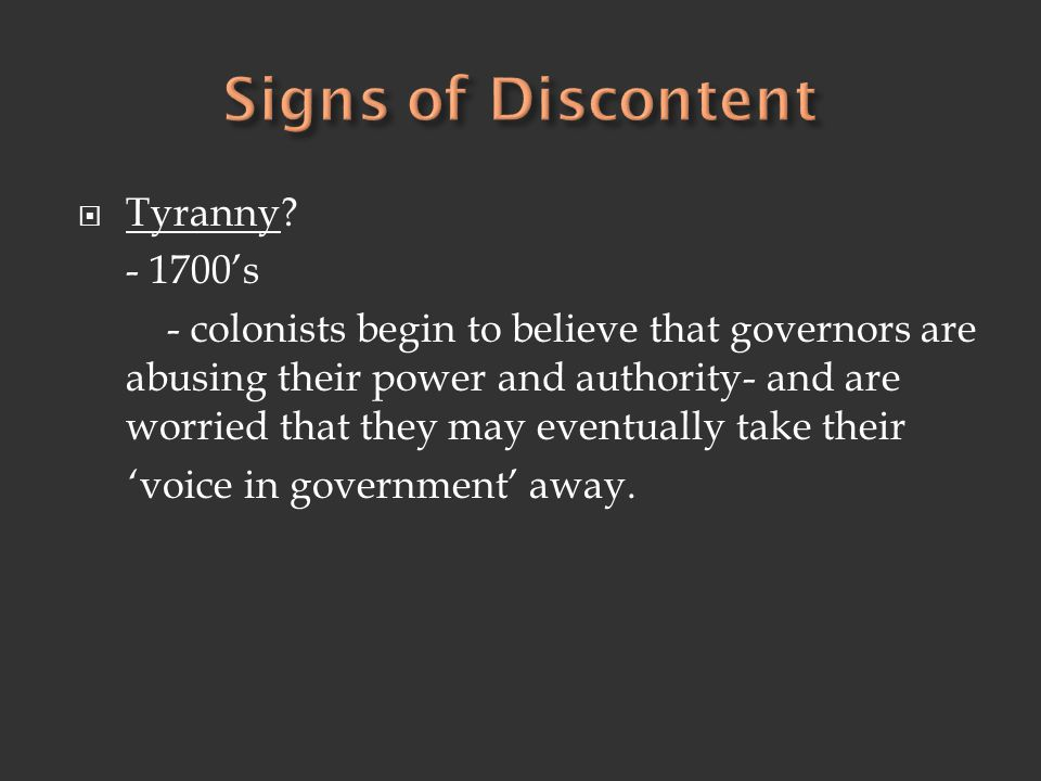  Tyranny? - 1700's - colonists begin to believe that governors are abusing their power and authority- and are worried that they may eventually take t