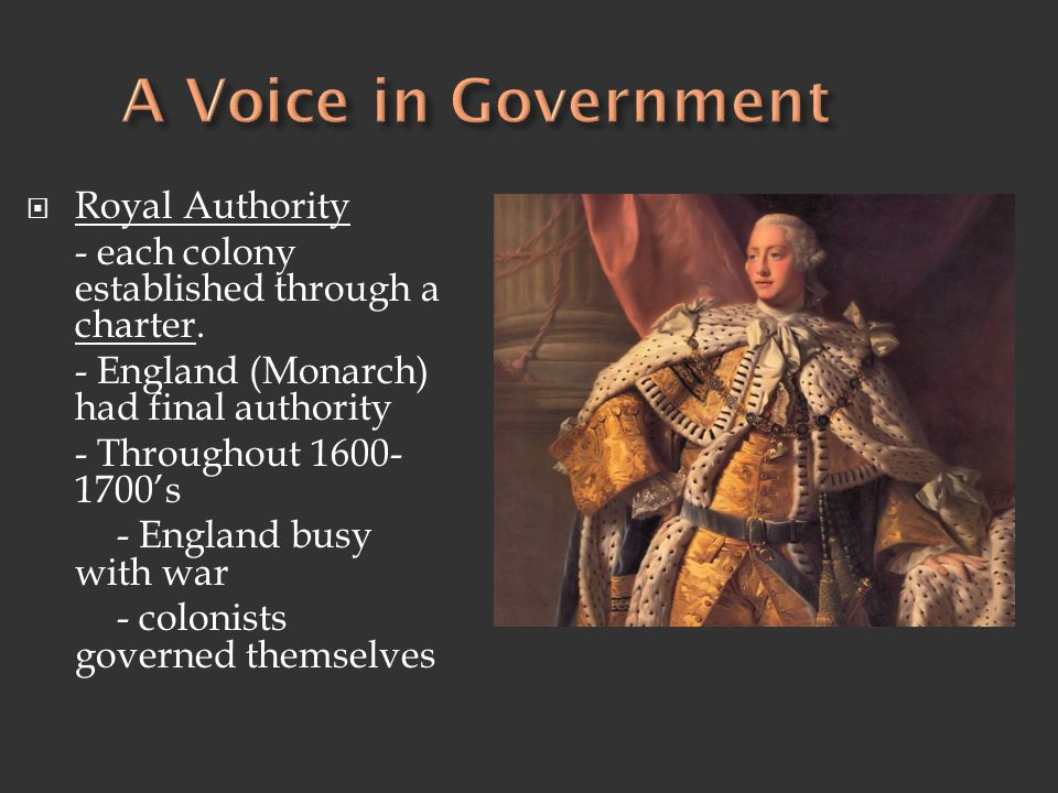  Royal Authority - each colony established through a charter. - England (Monarch) had final authority - Throughout 1600- 1700's - England busy with w