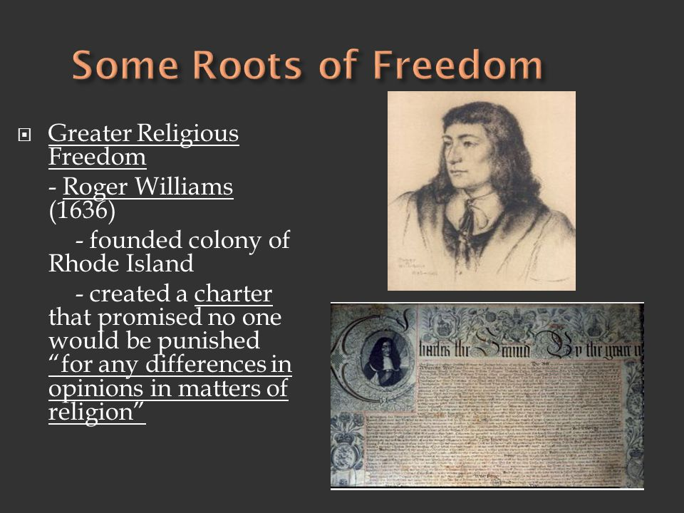 """ Greater Religious Freedom - Roger Williams (1636) - founded colony of Rhode Island - created a charter that promised no one would be punished """"for a"""
