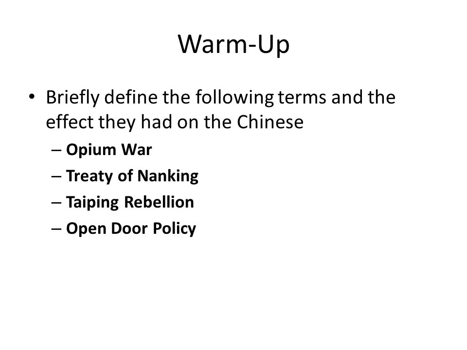 Warm-Up Briefly define the following terms and the effect they had on the Chinese – Opium War – Treaty of Nanking – Taiping Rebellion – Open Door Poli