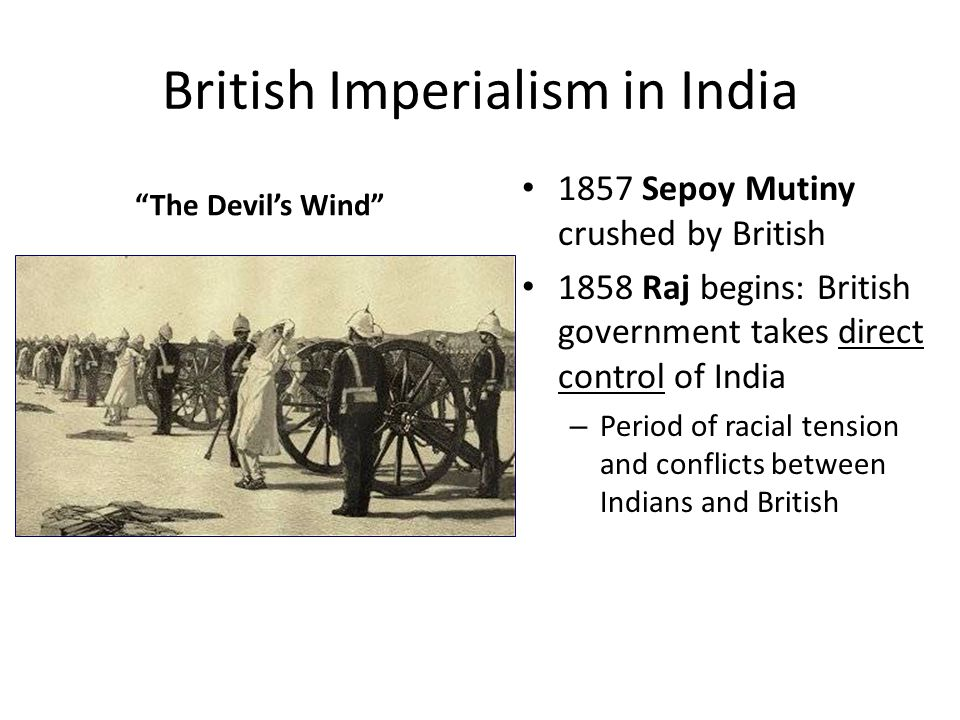 "British Imperialism in India ""The Devil's Wind"" 1857 Sepoy Mutiny crushed by British 1858 Raj begins: British government takes direct control of India"