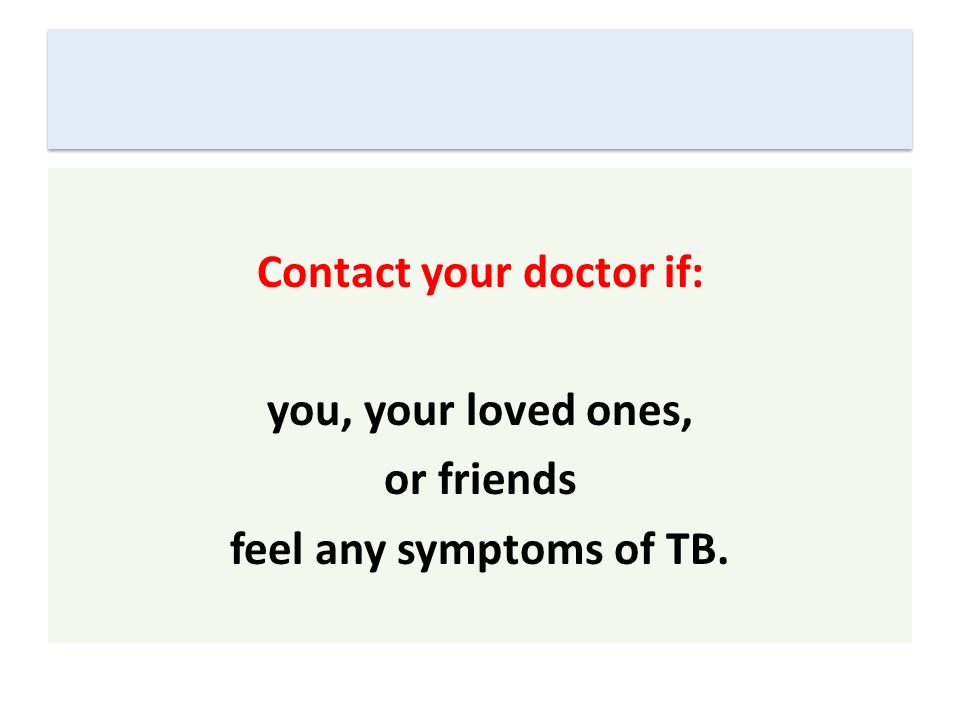 Contact your doctor if: you, your loved ones, or friends feel any symptoms of TB.