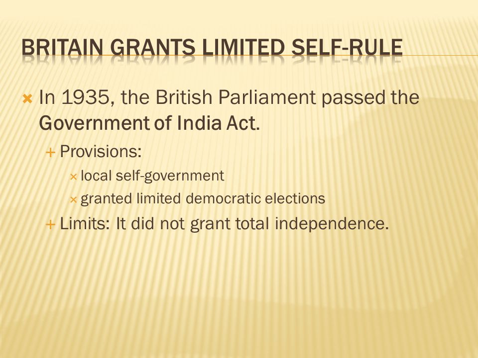  In 1935, the British Parliament passed the Government of India Act.  Provisions:  local self-government  granted limited democratic elections  L