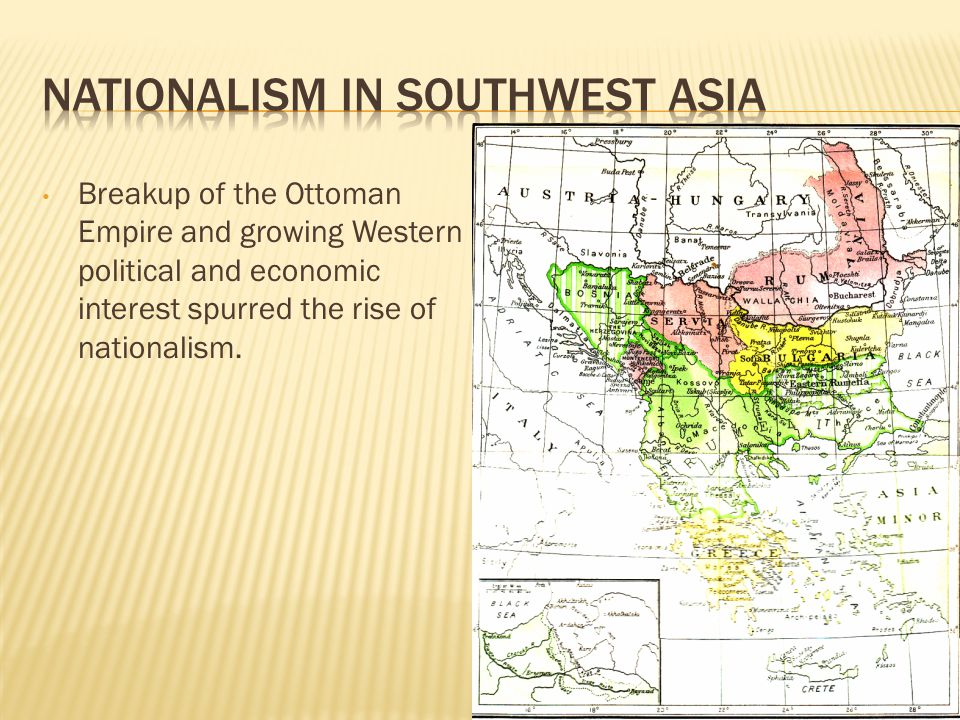 Breakup of the Ottoman Empire and growing Western political and economic interest spurred the rise of nationalism.