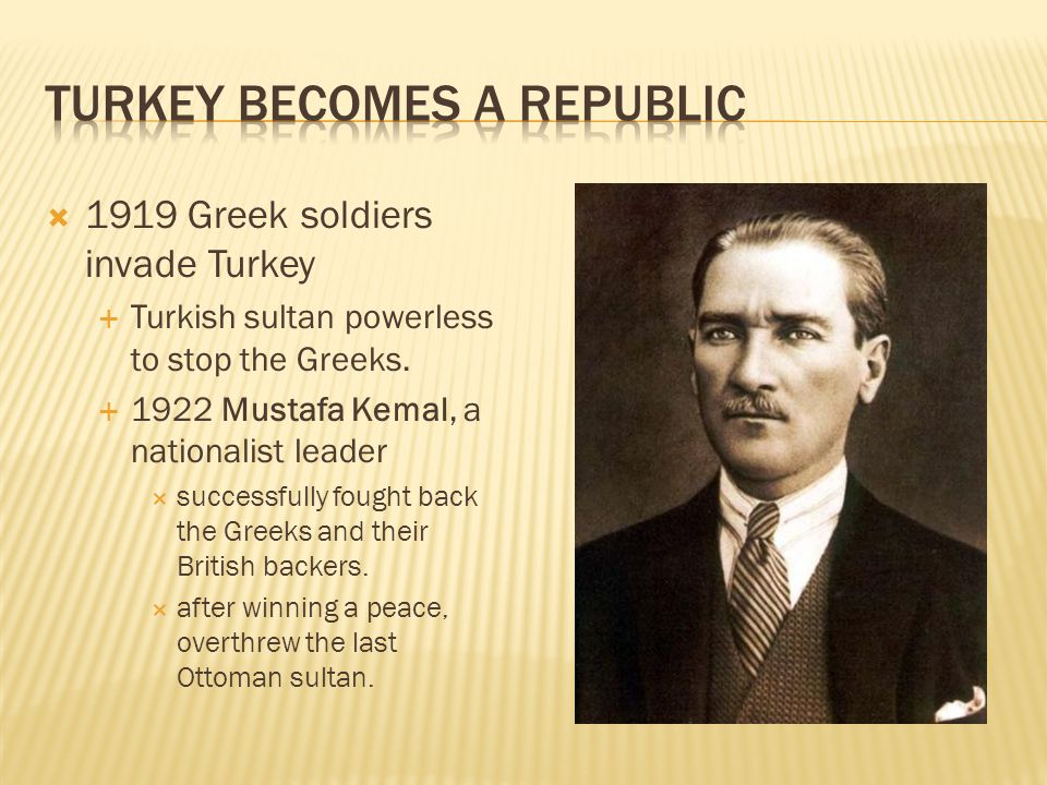  1919 Greek soldiers invade Turkey  Turkish sultan powerless to stop the Greeks.  1922 Mustafa Kemal, a nationalist leader  successfully fought ba