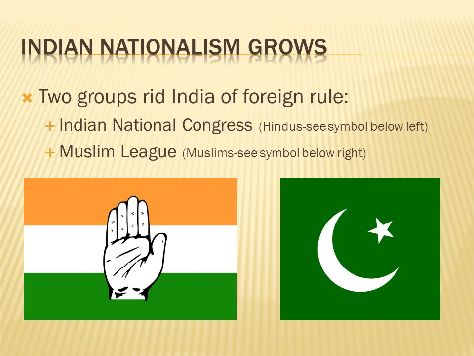  Two groups rid India of foreign rule:  Indian National Congress (Hindus-see symbol below left)  Muslim League (Muslims-see symbol below right)
