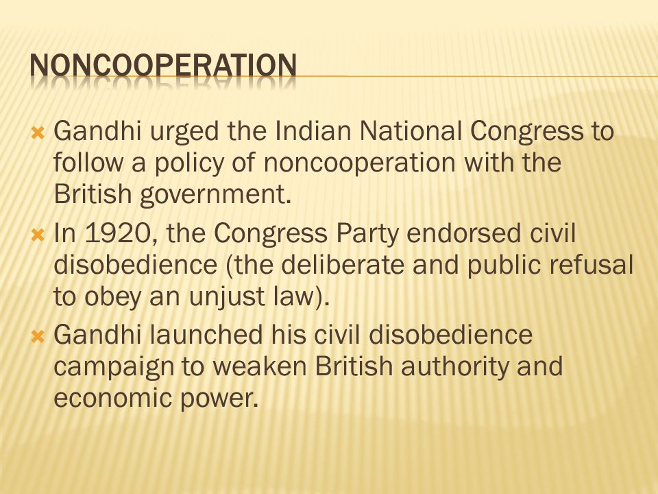  Gandhi urged the Indian National Congress to follow a policy of noncooperation with the British government.  In 1920, the Congress Party endorsed c