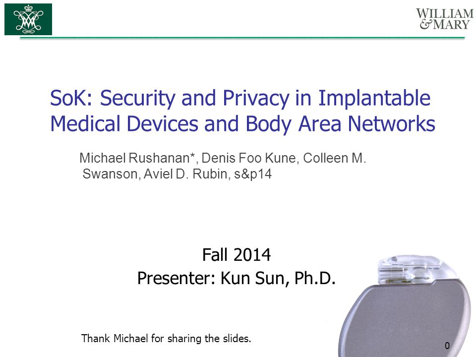 SoK: Security and Privacy in Implantable Medical Devices and Body Area Networks 0 Fall 2014 Presenter: Kun Sun, Ph.D. Michael Rushanan*, Denis Foo Kun