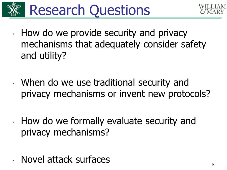 Research Questions  How do we provide security and privacy mechanisms that adequately consider safety and utility?  When do we use traditional secur