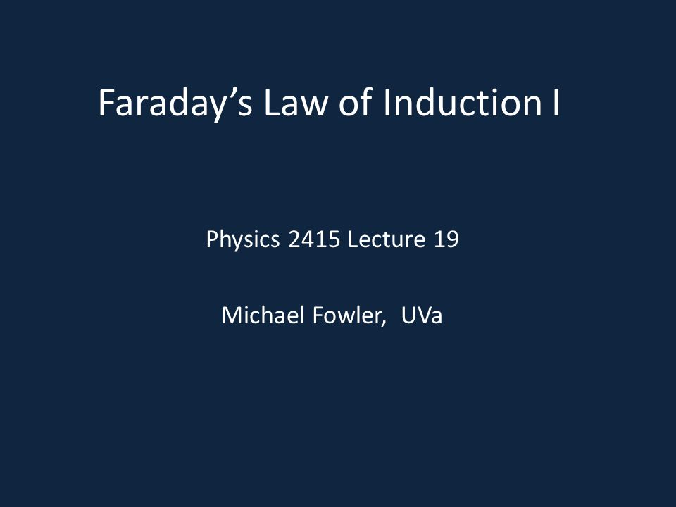 Faraday's Law of Induction I Physics 2415 Lecture 19 Michael Fowler, UVa