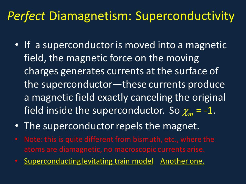 Perfect Diamagnetism: Superconductivity If a superconductor is moved into a magnetic field, the magnetic force on the moving charges generates currents at the surface of the superconductor—these currents produce a magnetic field exactly canceling the original field inside the superconductor.