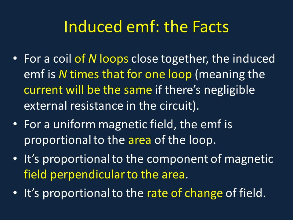 Induced emf: the Facts For a coil of N loops close together, the induced emf is N times that for one loop (meaning the current will be the same if the