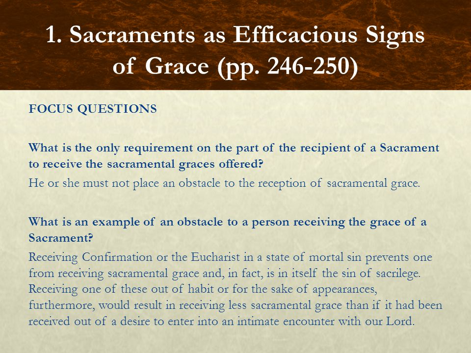 FOCUS QUESTIONS What is the only requirement on the part of the recipient of a Sacrament to receive the sacramental graces offered? He or she must not