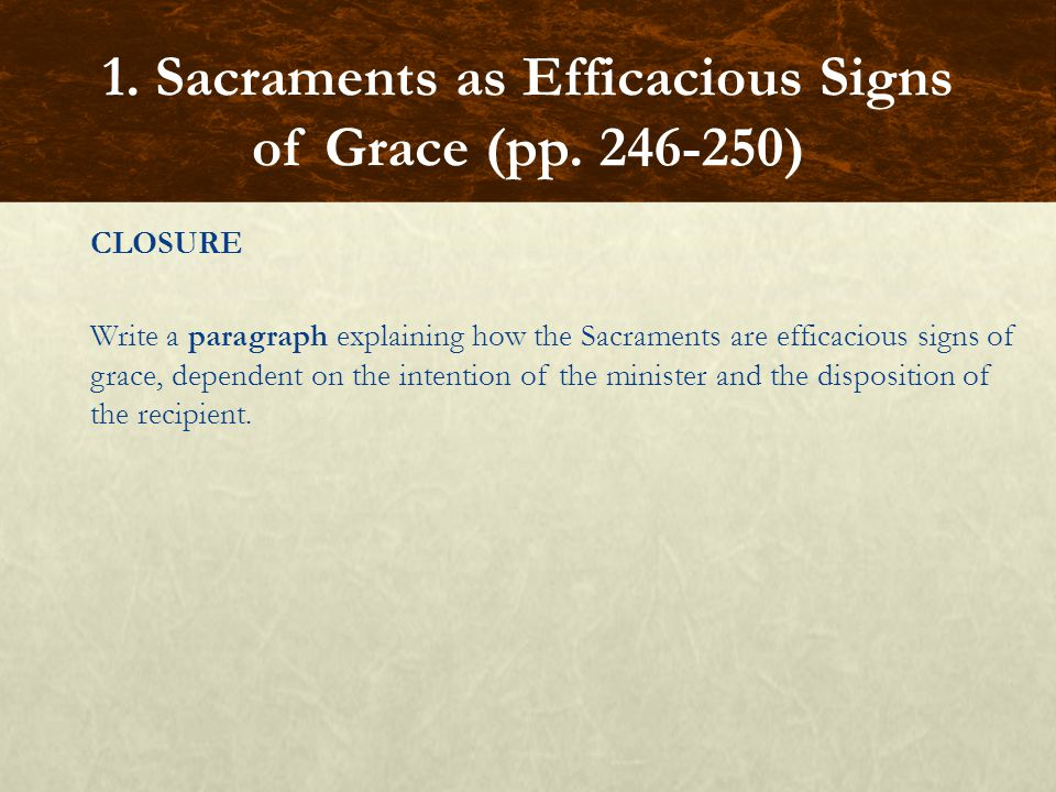 CLOSURE Write a paragraph explaining how the Sacraments are efficacious signs of grace, dependent on the intention of the minister and the disposition
