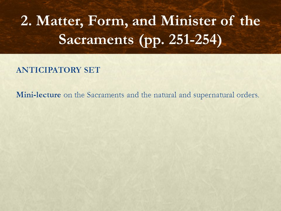 ANTICIPATORY SET Mini-lecture on the Sacraments and the natural and supernatural orders. 2. Matter, Form, and Minister of the Sacraments (pp. 251-254)