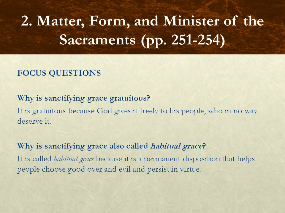 FOCUS QUESTIONS Why is sanctifying grace gratuitous? It is gratuitous because God gives it freely to his people, who in no way deserve it. Why is sanc