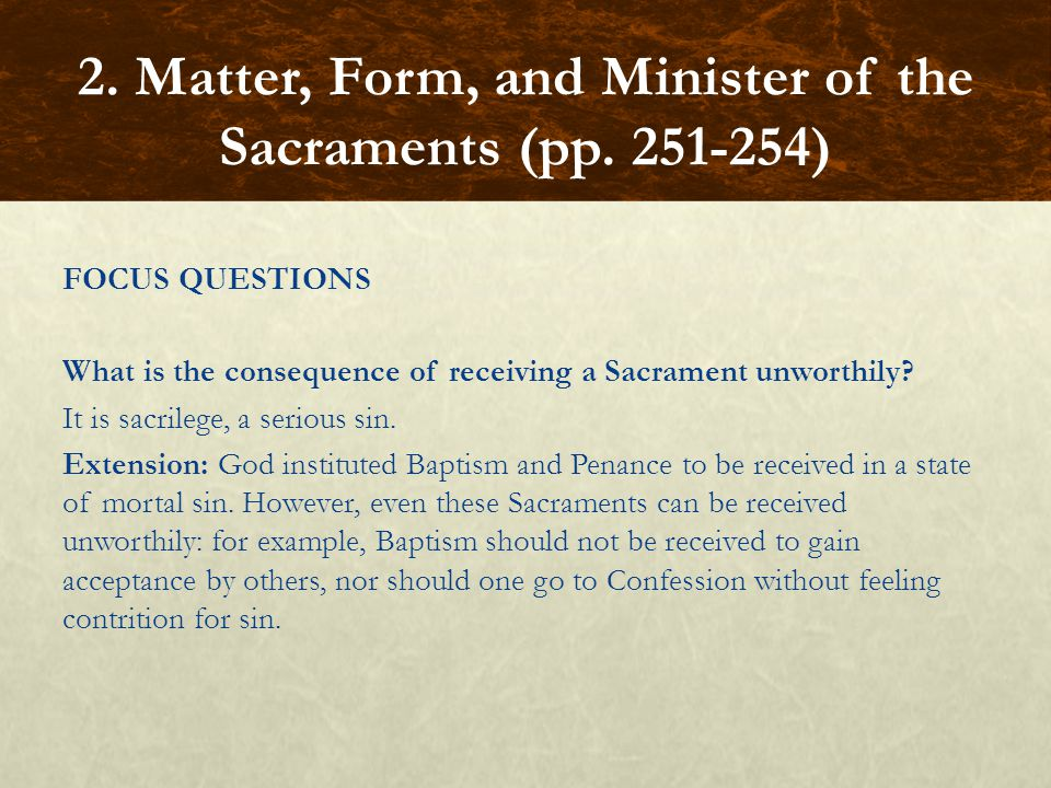 FOCUS QUESTIONS What is the consequence of receiving a Sacrament unworthily? It is sacrilege, a serious sin. Extension: God instituted Baptism and Pen